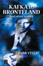 Kafka in Brontëland and Other Stories - Tamar Yellin
