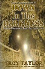 Down in the Darkness: The Shadowy History of America's Mines, Tunnels & Caverns (History and Hauntings) - Troy Taylor