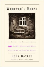 Widower's House: A Study in Bereavement, or How Margot and Mella Forced Me to Flee My Home - John Bayley