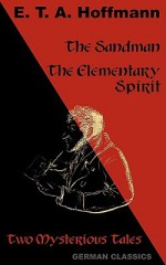 The Sandman. The Elementary Spirit (Two Mysterious Tales. German Classics) - E.T.A. Hoffmann, Andrew Moore, John Oxenford