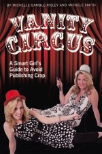 Vanity Circus: A Smart Girl's Guide to Avoid Publishing Crap - Michelle Gamble-Risley, Michele Smith, Erin Pace