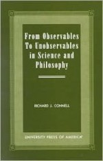 From Observables to Unobservables in Science and Philosophy - Richard Connell