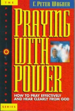 Praying with Power: How to Pray Effectively and Hear Clearly from God - C. Peter Wagner