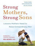 Strong Mothers, Strong Sons: Lessons Mothers Need to Raise Extraordinary Men - Meg Meeker, Marguerite Gavin