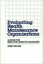 Evaluating Health Maintenance Organizations: A Guide for Employee Benefits Managers - Perry Moore