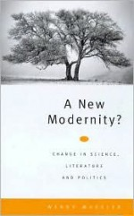 A New Modernity: Change in Science, Literature and Politics - Wendy Wheeler