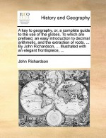 A key to geography or A complete guide to the use of the globes. To which are prefixed, an easy introduction to decimal arithmetic & the extraction of roots Illustrated with an elegant frontispiece - John Richardson