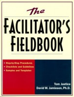 The Facilitator's Fieldbook: Step-by-Step Procedures * Checklists and Guidelines * Samples and Templates - David W. Jamieson Ph.D., Tom Justice, David W., Ph.D. Jamieson