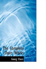 The Complete Short Works - Georg Ebers