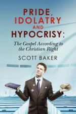 Pride, Idolatry and Hypocrisy: The Gospel According to the Christian Right - Scott Baker
