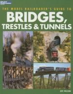 The Model Railroader's Guide to Bridges, Trestles & Tunnels - Jeff Wilson