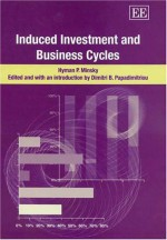 Induced Investment and Business Cycles - Hyman P. Minsky, Dimitri B. Papadimitriou