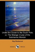 Under the Ocean to the South Pole; or, The Strange Cruise of the Submarine Wonder - Roy Rockwood