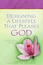 Designing a Lifestyle That Pleases God: A Practical Guide - Patricia Ennis, Lisa C. Tatlock, Elizabeth George