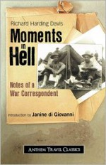 Moments in Hell: Notes of a War Correspondent - Richard Harding Davis
