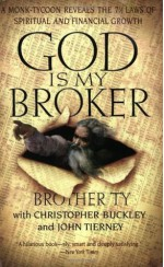 God Is My Broker: A Monk-Tycoon Reveals the 7 1/2 Laws of Spritual and Financial Growth - Christopher Buckley, John Tierney, Brother Ty