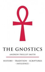 The Gnostics: History, Tradition, Scriptures, Influence - Andrew Phillip Smith