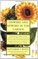 Onward and Upward in the Garden - Katharine S. White, E.B. White