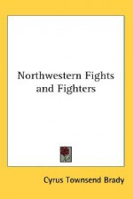 Northwestern Fights and Fighters - Cyrus Townsend Brady