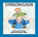 A Father's Poem to His Son (A View Into Children's Lives Through Parents' Eyes) - Bob Johnson, Inger Johnson