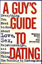 A Guy's Guide to Dating: Everything You Need to Know About Love, Sex, Relationships, and Other Things Too Terrible to Contemplate - Brendan Baber, Eric Spitznagel