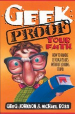 Geek-Proof Your Faith: How to Handle 12 Tough Issues Without Looking Stupid - Greg Johnson