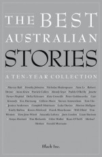 The Best Australian Stories: A Ten-Year Collection - Black Inc., Robert Drewe, Jessica Anderson, Campbell Mattinson, Liam Davison, Anna Krien, Patrick Cullen, Janette Turner Hospital, Luke Davies, Sonya Hartnett, Mandy Sayer, Delia Falconer, Marion Halligan, Tim Richards, Paddy O'Reilly, Kate Grenville, Emily Ballou, Chloe