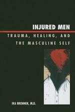 Injured Men: Trauma, Healing, and the Masculine Self - Ira Brenner