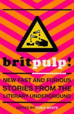 Brit-pulp! New Fast and Furious Stories from the Literary Underground - Tony White, Stewart Home, Steve Beard, Tim Etchells, Jenny Knight, China Miéville, Darren Francis, Jack Trevor Story, Richard Allen, Billy Childish, Michael Moorcock, Stella Duffy, Victor Headley, Simon Lewis, Steve Aylett, J.J.Connolly, Nicholas Blincoe, Ted Lewis, Cath
