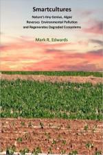 Smartcultures: Nature's Tiniest Genius, Algae Reverses Environmental Pollution and Regenerates Degraded Ecosystems - Mark Edwards