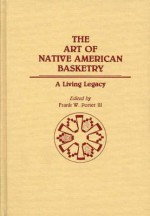 The Art of Native American Basketry: A Living Legacy - Frank W. Porter
