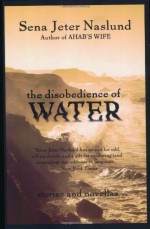 The Disobedience of Water: Stories and Novellas - Sena Jeter Naslund