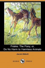 Friskie: The Pony; Or, Do No Harm to Harmless Animals (Dodo Press) - Jacob Abbott