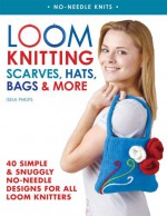 Loom Knitting Scarves, Hats, Bags & More: 40 Simple and Snuggly No-Needle Designs for All Loom Knitters - Isela Phelps