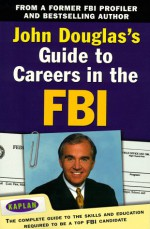 John Douglas's Guide to Careers in the FBI: The Complete Guide to the Skills and Education Required to Be a Top FBI Candidate - John E. (Edward) Douglas