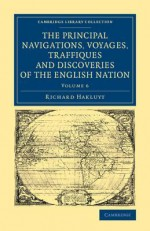 The Principal Navigations Voyages Traffiques and Discoveries of the English Nation - Richard Hakluyt