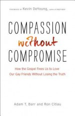 Compassion Without Compromise: How the Gospel Frees Us to Love Our Gay Friends Without Losing the Truth - Adam T Barr, Ron Citlau, Kevin DeYoung