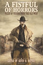A Fistful of Horrors: Tales of Terror from the Old West - Kevin G. Bufton, A.R. Aston, Lisamarie Lamb, Donald Jacob Uitvlugt, John Hunt, Paco, Allen Jacoby, Roxanne Dent, David Thomas, Jon McAchren, Jay Wilburn, Tim Tobin, Rony Blechman, Jody Neil Ruth, John Pirog, Cameron Johnston