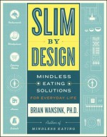 Slim by Design: Mindless Eating Solutions for Everyday Life - Brian Wansink