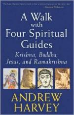 A Walk with Four Spiritual Guides: Krishna, Buddha, Jesus, and Ramakrishna - Andrew Harvey