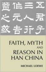 Faith, Myth, and Reason in Han China - Michael Loewe