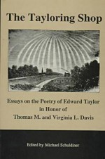 The Tayloring Shop: Essays on the Poetry of Edward Taylor in Honor of Thomas M. and Virginia L. Davis - Edward Taylor, Lois Potter, Thomas M. Davis, Virginia L. Davis