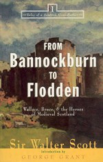 From Bannockburn to Flodden: Wallace, Bruce, and the Heroes of Medieval Scotland - Walter Scott, George Grant
