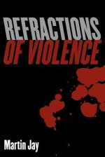 Refractions of Violence - Martin Jay