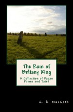 The Ruin of Beltany Ring: A Collection of Pagan Poems and Tales - C.S. MacCath