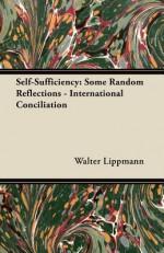 Self-Sufficiency: Some Random Reflections - International Conciliation - Walter Lippmann