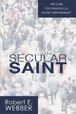 The Secular Saint: A Case for Evangelical Social Responsibility - Robert Webber