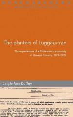 The Planters of Luggacurran, Co. Laois: A Protestant Community, 1879-1927 - Leigh-Ann Coffey, Lieghann Coffey, Raymond Gillespie