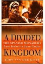 A Divided Kingdom: The Spanish Monarchy From Isabel To Juan Carlos - John van der Kiste