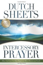 Intercessory Prayer: How God Can Use Your Prayers to Move Heaven and Earth - Dutch Sheets, C. Peter Wagner